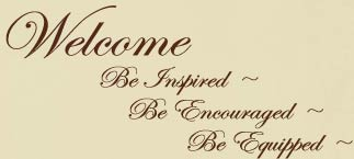 Welcome, be inspired, be encouraged, be equipped